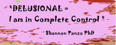 DELUSIONAL = I am in Complete Control ? - Shannon Panzo PhD